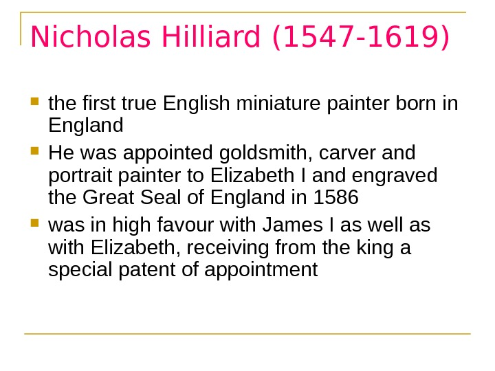 Nicholas Hilliard (1547 -1619) the first true English miniature painter born in England  He was