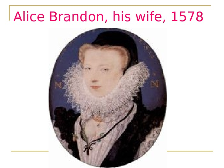 Alice Brandon, his wife, 1578