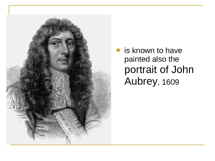 is known to have painted also the portrait of John Aubrey , 1609