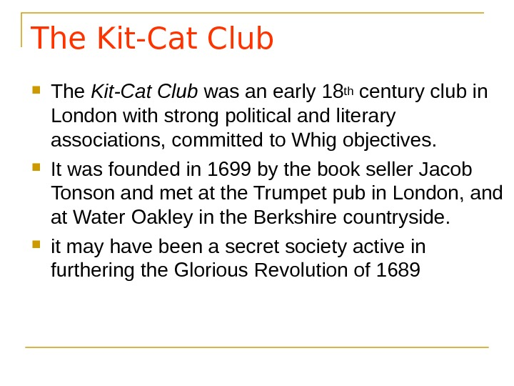 The Kit-Cat Club was an early 18 th century club in London with strong political and
