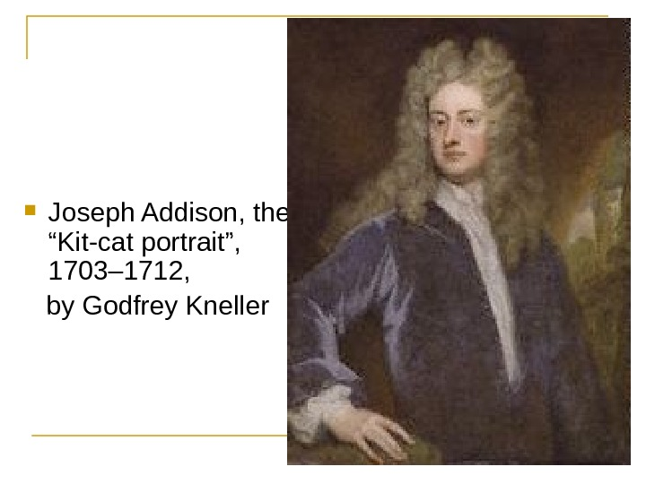 "Joseph Addison, the ""Kit-cat portrait"",  1703– 1712,  by Godfrey Kneller"