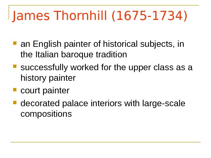 James Thornhill (1675 -1734) an English painter of historical subjects, in the Italian baroque tradition