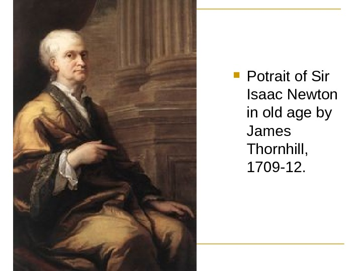 Potrait of Sir Isaac Newton in old age by James Thornhill,  1709 -12.