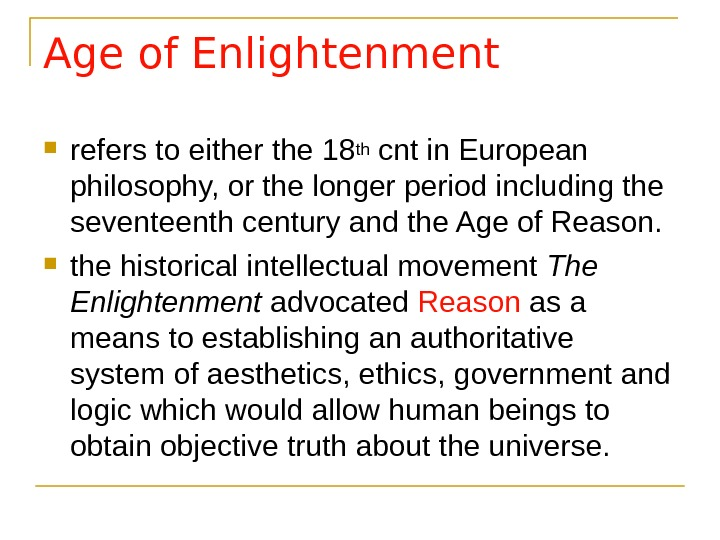 Age of Enlightenment refers to either the 18 th cnt in European philosophy, or the longer
