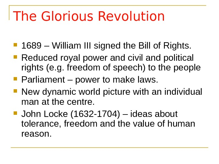 The Glorious Revolution 1689 – William III signed the Bill of Rights.  Reduced royal power