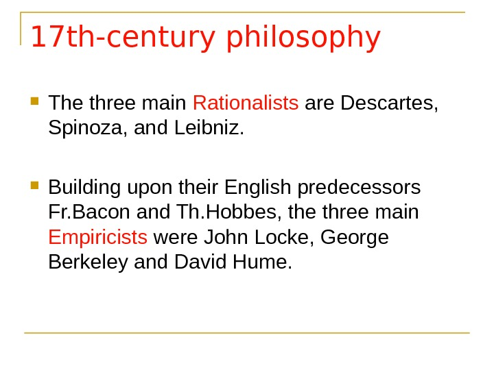 17 th-century philosophy The three main Rationalists are Descartes,  Spinoza, and Leibniz.  Building upon