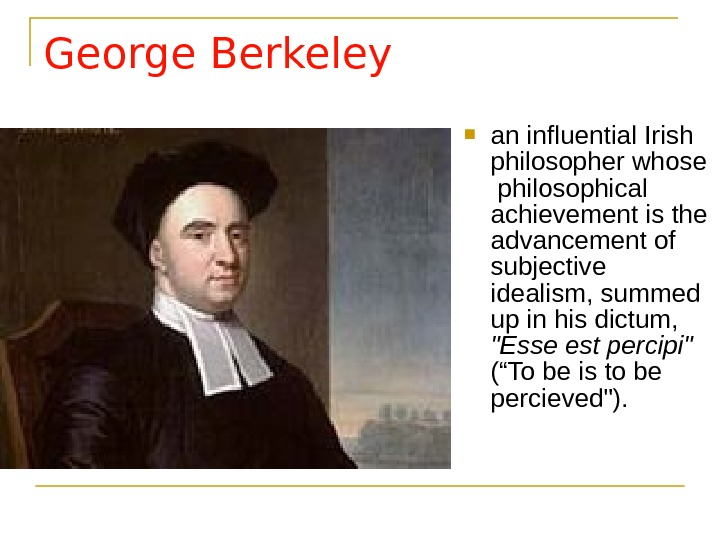 George Berkeley an influential Irish philosopher whose  philosophical achievement is the advancement of subjective idealism,