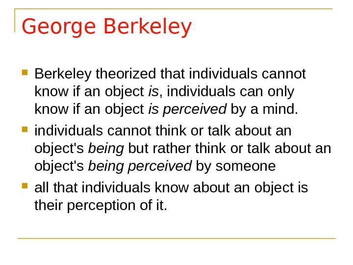 George Berkeley theorized that individuals cannot know if an object is , individuals can only know