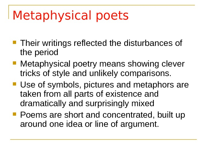 Metaphysical poets Their writings reflected the disturbances of the period  Metaphysical poetry means showing clever