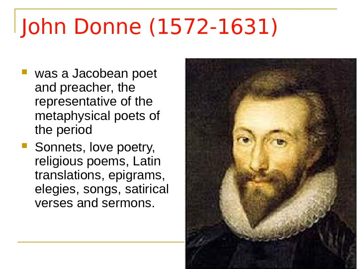 John Donne (1572 -1631) was a Jacobean poet and preacher, the representative of the metaphysical poets