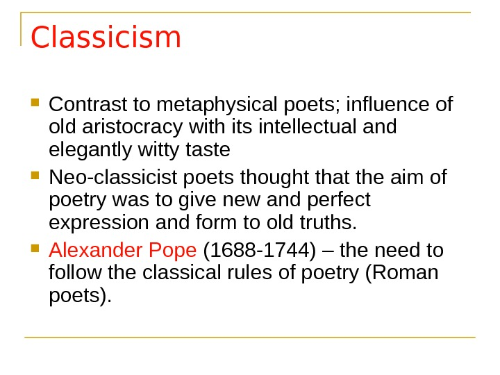 Classicism Contrast to metaphysical poets; influence of old aristocracy with its intellectual and elegantly witty taste