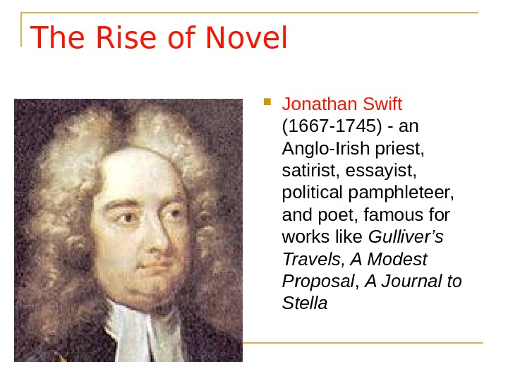 The Rise of Novel Jonathan Swift  (1667 -1745) - an Anglo-Irish priest,  satirist, essayist,