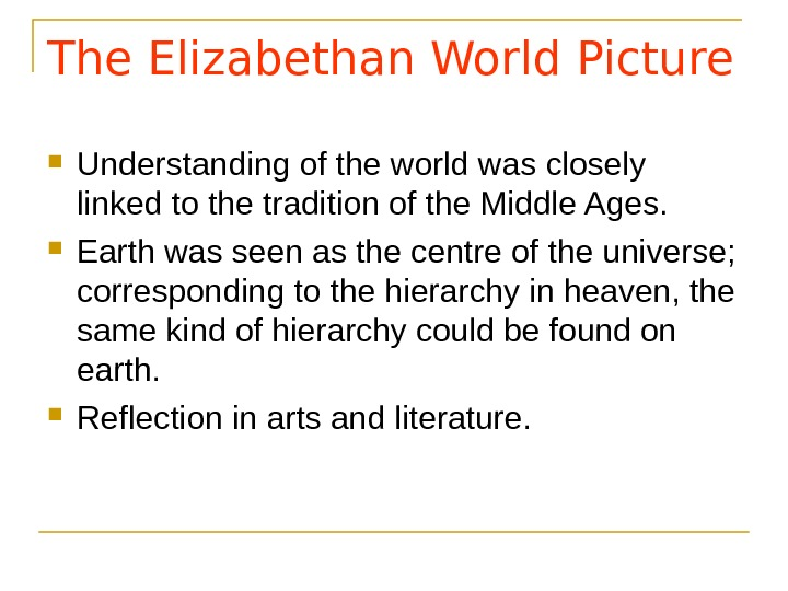The Elizabethan World Picture Understanding of the world was closely linked to the tradition of the