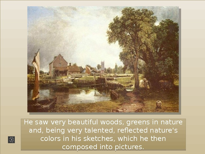He saw very beautiful woods, greens in nature and, being very talented, reflected nature's colors in