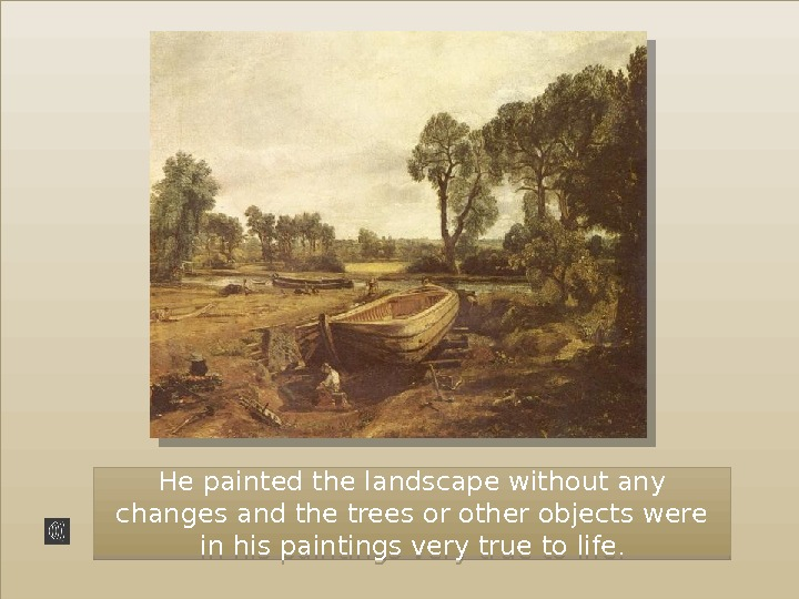 He painted the landscape without any changes and the trees or other objects were in his