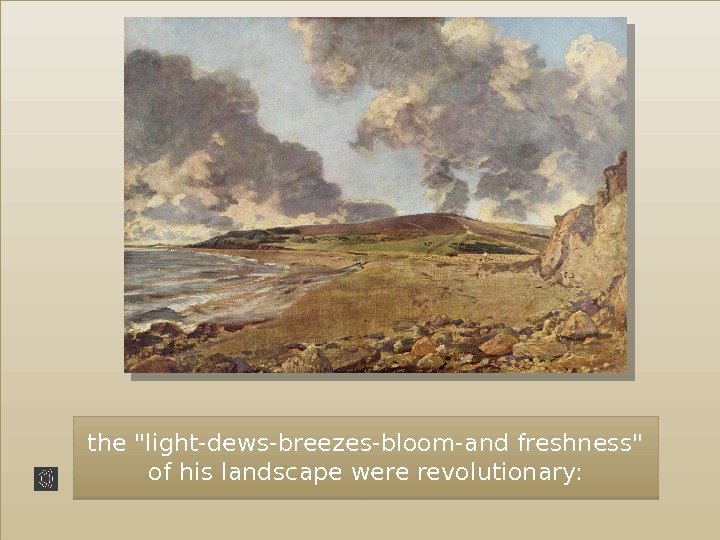 the light-dews-breezes-bloom-and freshness of his landscape were revolutionary:  010203 0 E