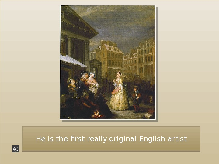 He is the first really original English artist 42