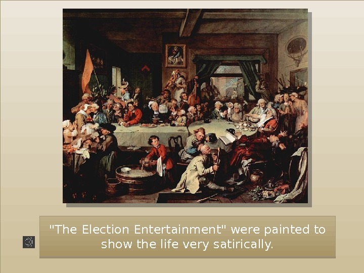 The Election Entertainment were painted to show the life very satirically. 40 10