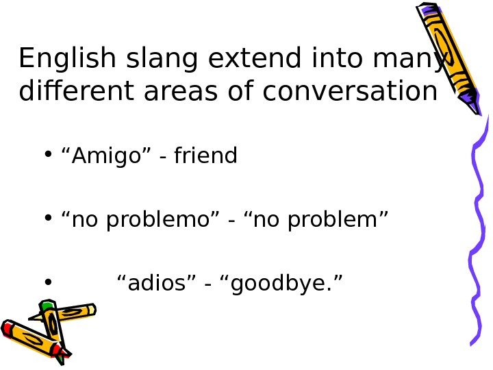 "English slang extend into many different areas of conversation • "" Amigo"" - friend"
