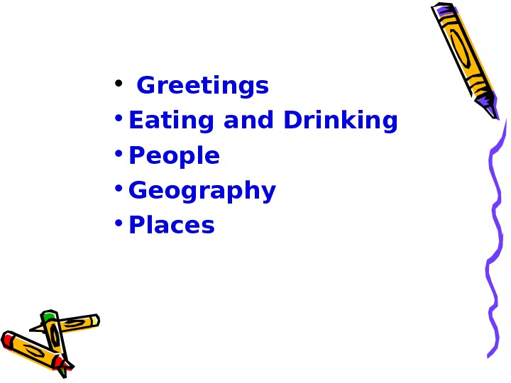 •  Greetings  • Eating and Drinking • People • Geography • Places
