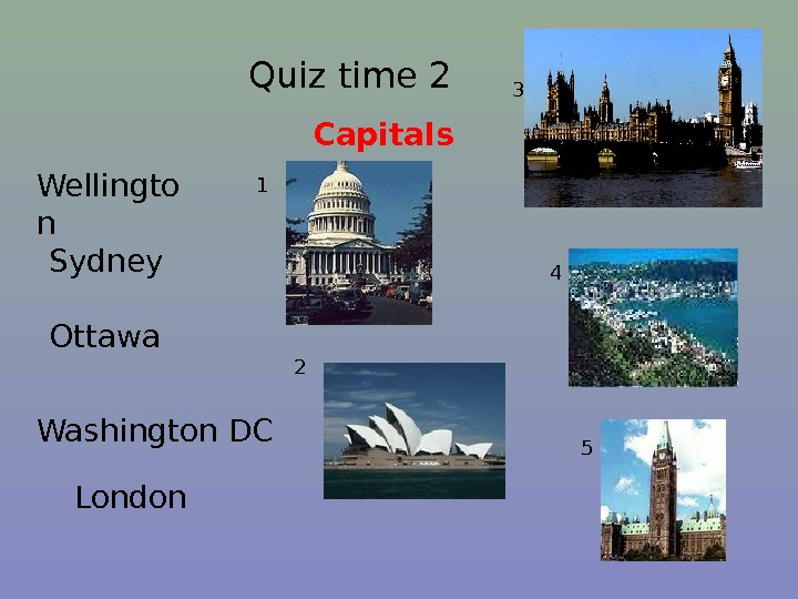 Quiz time 2 Capitals  London Ottawa Washington DCWellingto n Sydney