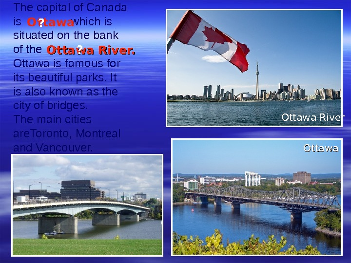 The capital of Canada is   which is situated on the bank of the
