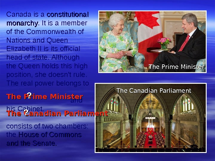 Canada is a constitutional monarchy. It is a member of the Commonwealth of Nations and Queen