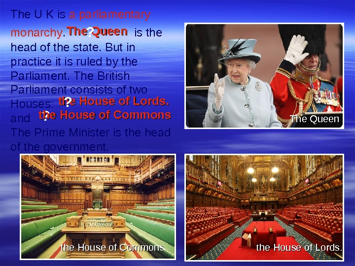 ? the House of Commons the House of Lords. The Queen. The U K is a