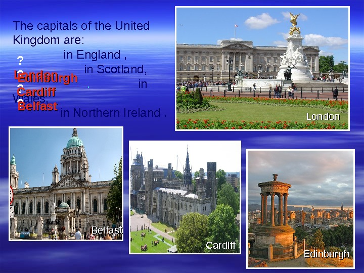 The capitals of the United Kingdom are:    in England ,