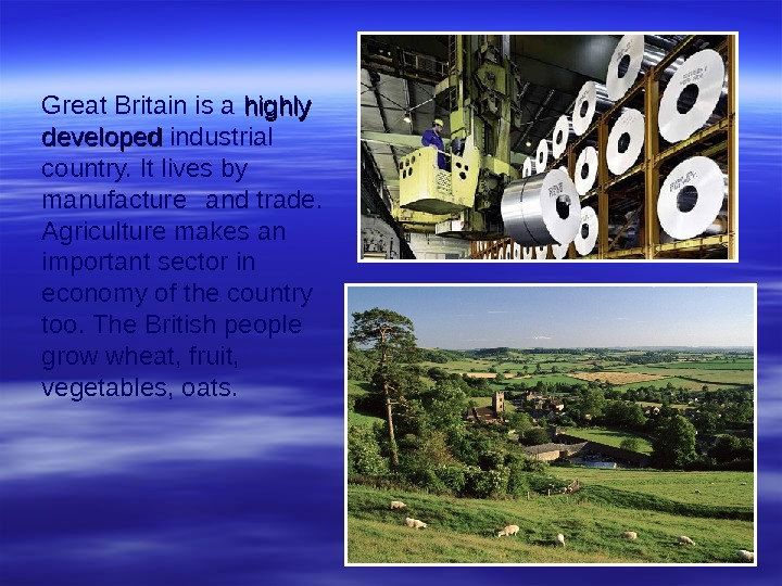 Great Britain is a highly developed industrial country. It lives by manufacture and trade.  Agriculture