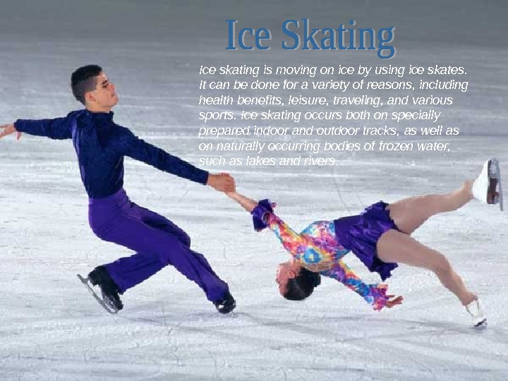 Ice skating is moving on ice by using ice skates.  It can be done for