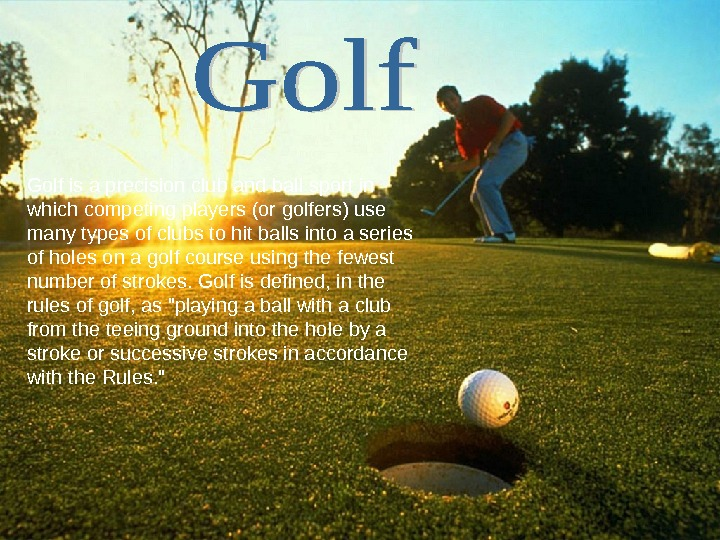 Golf is a precision club and ball sport in which competing players (or golfers) use many