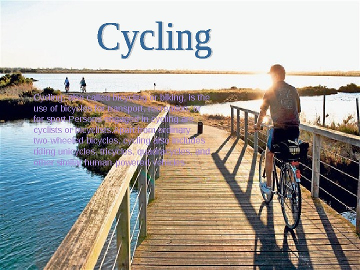 Cycling, also called bicycling or biking, is the use of bicycles for transport, recreation, or for