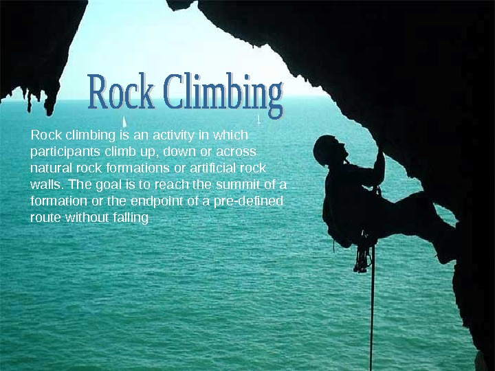 Rock climbing is an activity in which participants climb up, down or across natural rock formations