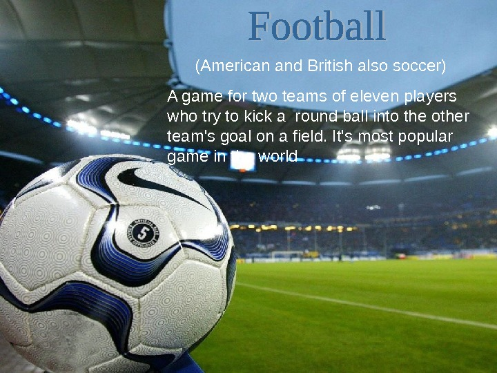 (American and British also soccer) A game for two teams of eleven players who try to