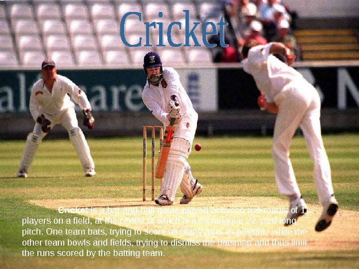 Cricket is a bat-and-ball game played between two teams of 11 players on a field, at