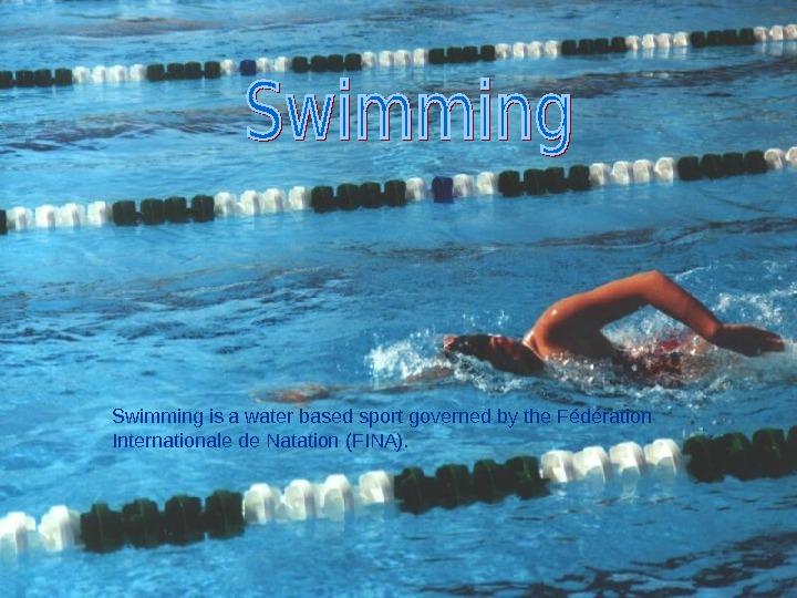 Swimming is a water based sport governed by the Fédération Internationale de Natation (FINA).