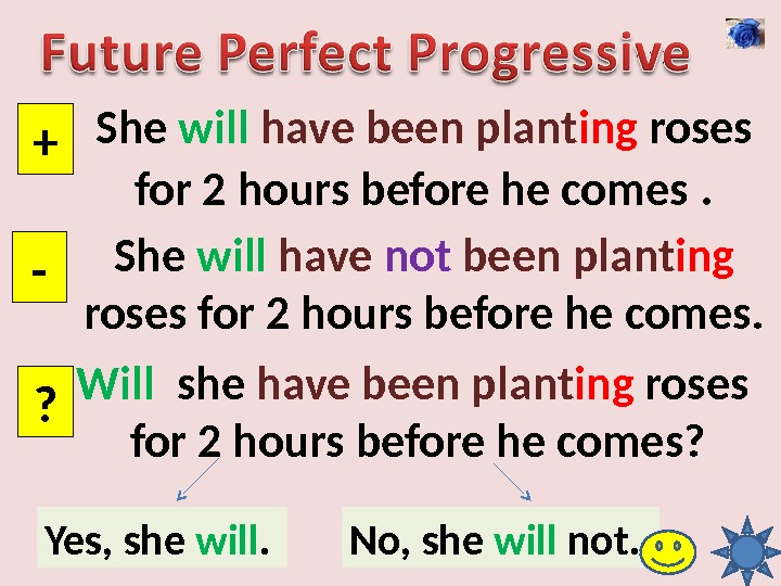 She will have been plant ing roses for 2 hours before he comes . + -