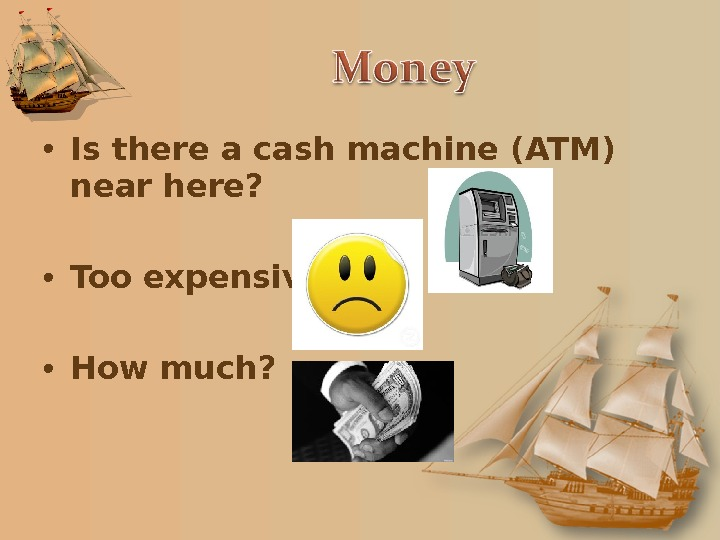 • Is there a cash machine (ATM) near here?  • Too expensive • How