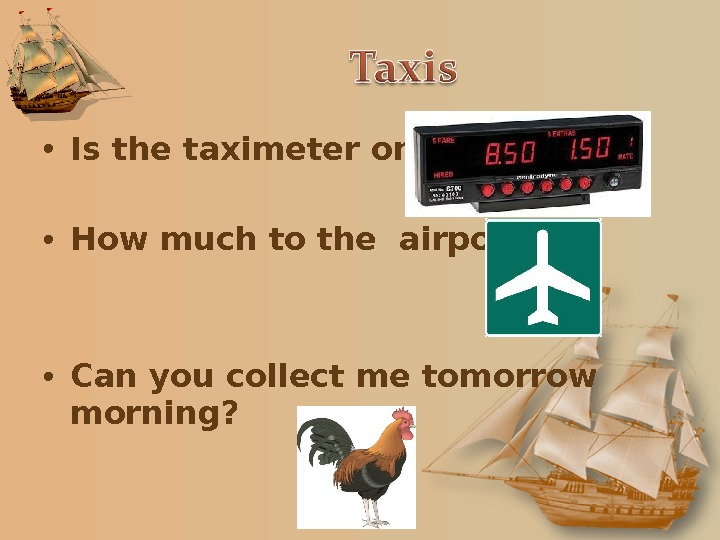 • Is the taximeter on?  • How much to the airport?  • Can