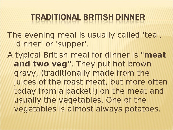 The evening meal is usually called 'tea',  'dinner' or 'supper'. A typical British meal for