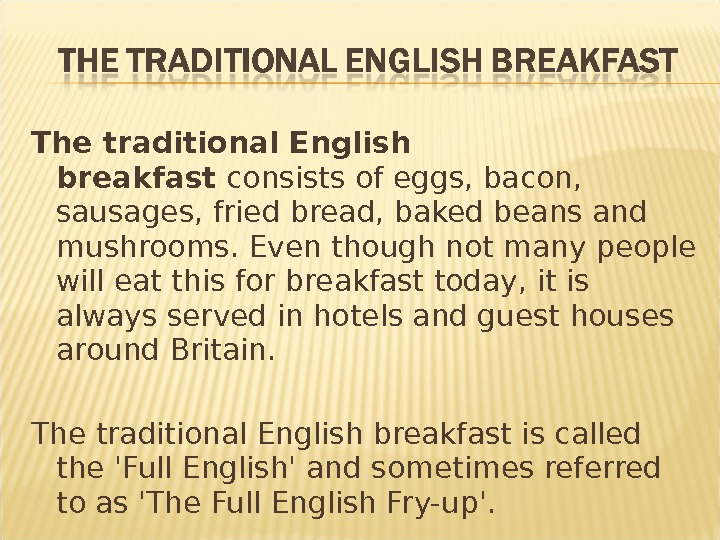 The traditional English breakfast consists of eggs, bacon,  sausages, fried bread, baked beans and mushrooms.