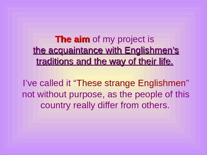 The aim  of my project is the acquaintance with Englishmen's traditions and the way of