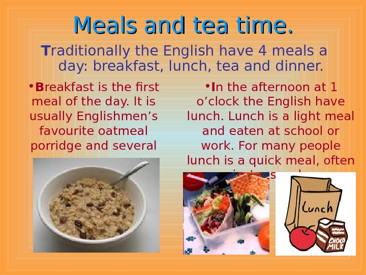 Meals  and tea time. T raditionally the English have 4 meals a day: breakfast, lunch,