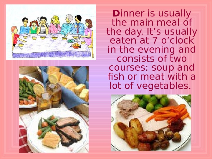 D inner is usually the main meal of the day. It's usually eaten at 7 o'clock