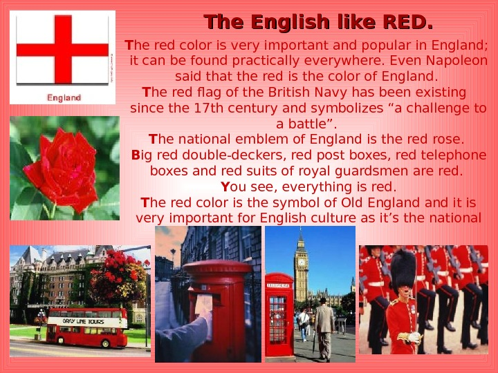 The English like RED. T he red color is very important and popular in England;