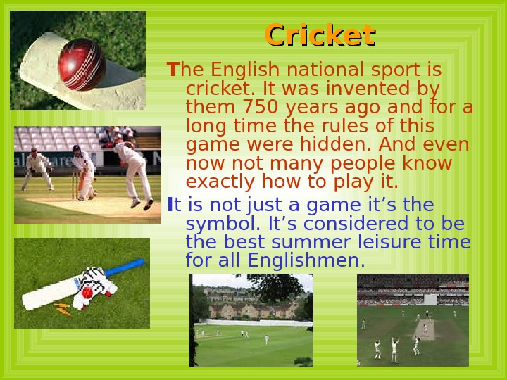 Cricket  T he English national sport is cricket. It was invented by them 750 years