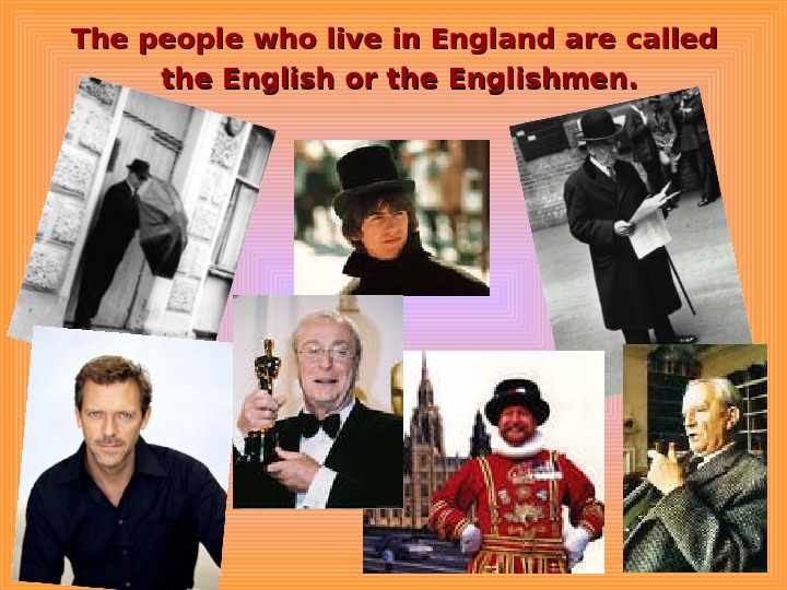 The people who live in England are called the English or the Englishmen.