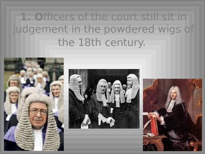 1.  O fficers of the court still sit in judgement in the powdered wigs of