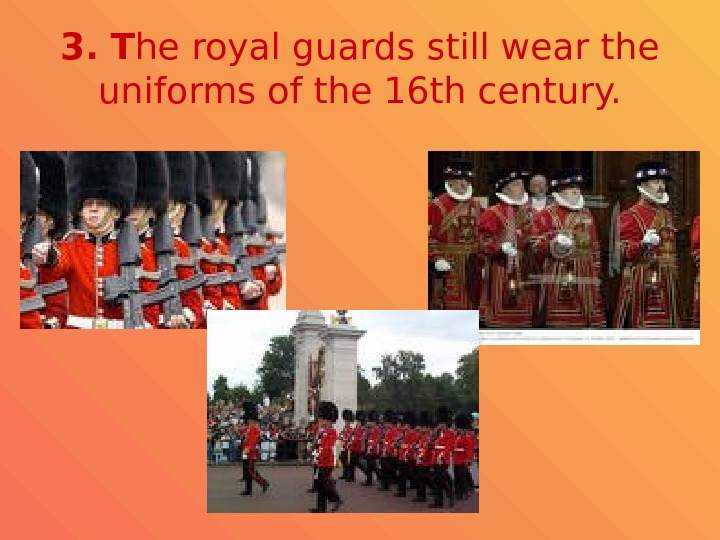 3.  T he royal guards still wear the uniforms of the 16 th century.